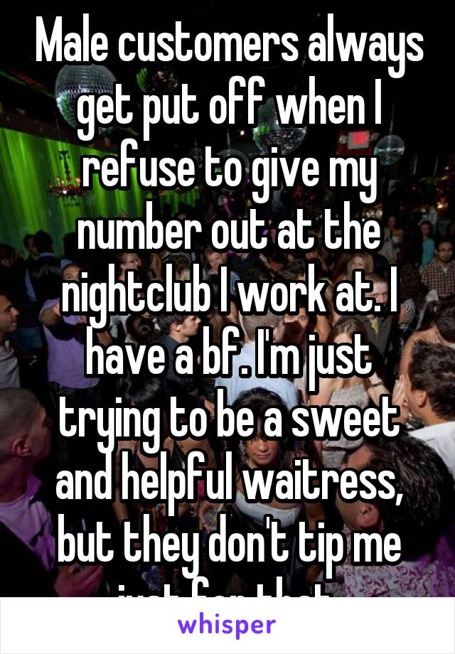 Male customers always get put off when I refuse to give my number out at the nightclub I work at. I have a bf. I'm just trying to be a sweet and helpful waitress, but they don't tip me just for that.