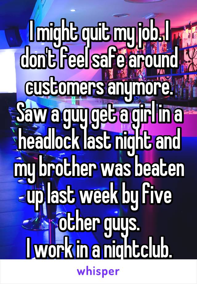 I might quit my job. I don't feel safe around customers anymore. Saw a guy get a girl in a headlock last night and my brother was beaten up last week by five other guys. I work in a nightclub.