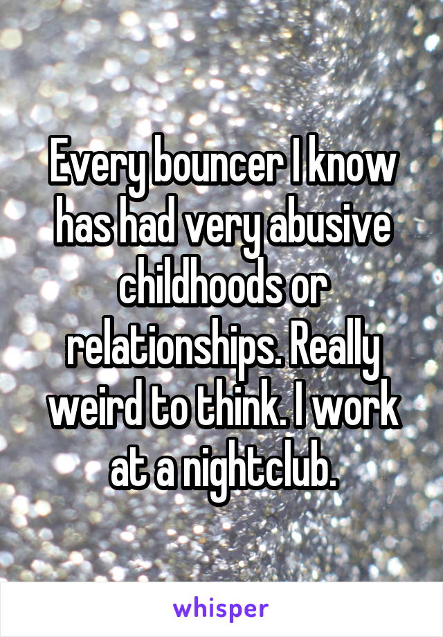 Every bouncer I know has had very abusive childhoods or relationships. Really weird to think. I work at a nightclub.