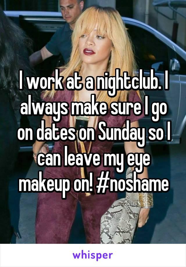 I work at a nightclub. I always make sure I go on dates on Sunday so I can leave my eye makeup on! #noshame