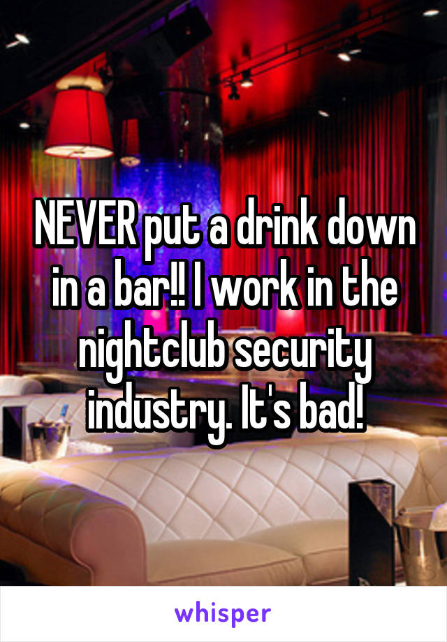 NEVER put a drink down in a bar!! I work in the nightclub security industry. It's bad!