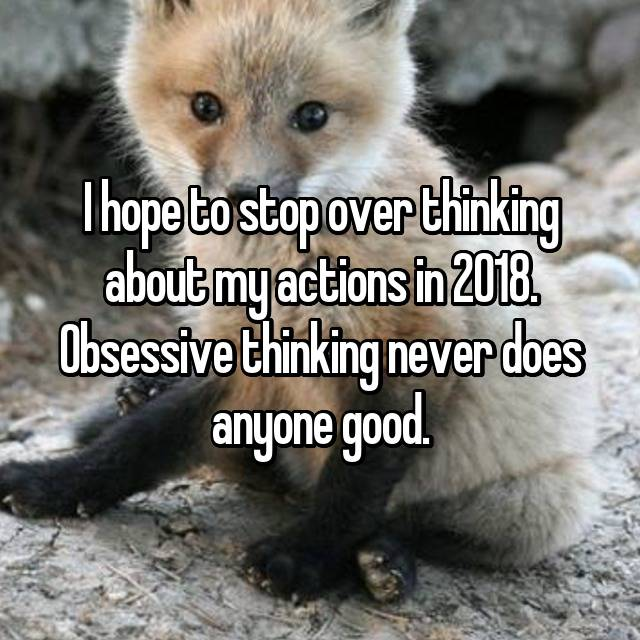 I hope to stop over thinking about my actions in 2018. Obsessive thinking never does anyone good.