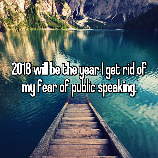 2018 will be the year I get rid of my fear of public speaking.