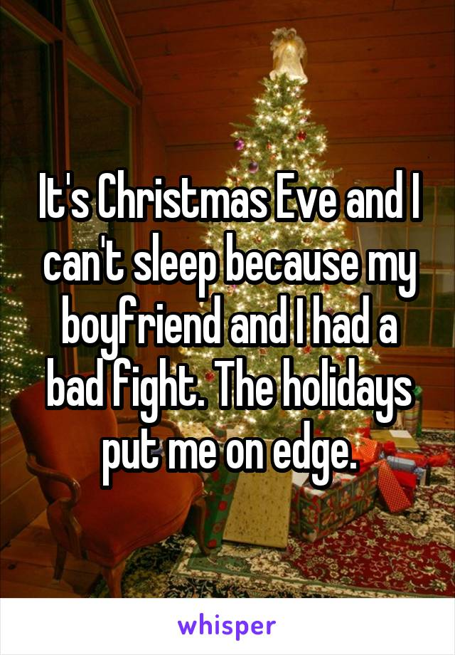 It's Christmas Eve and I can't sleep because my boyfriend and I had a bad fight. The holidays put me on edge.