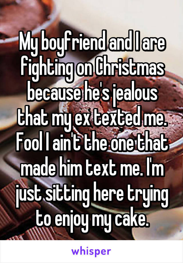 My boyfriend and I are fighting on Christmas because he's jealous that my ex texted me. Fool I ain't the one that made him text me. I'm just sitting here trying to enjoy my cake.