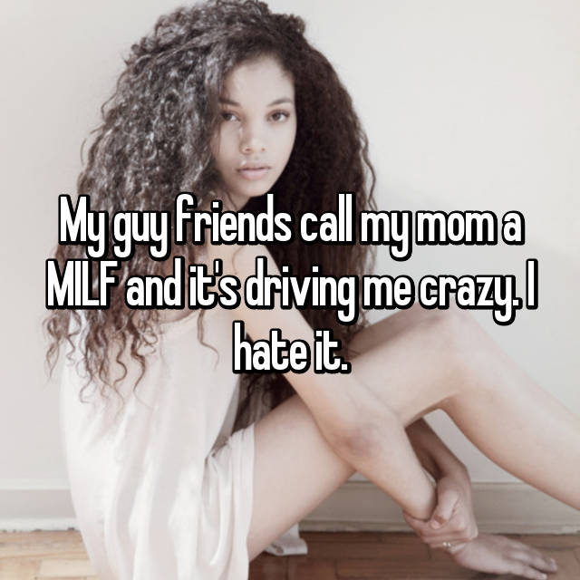 My guy friends call my mom a MILF and it's driving me crazy. I hate it.