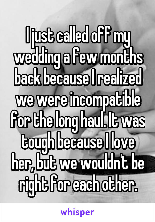 I just called off my wedding a few months back because I realized we were incompatible for the long haul. It was tough because I love her, but we wouldn't be right for each other.