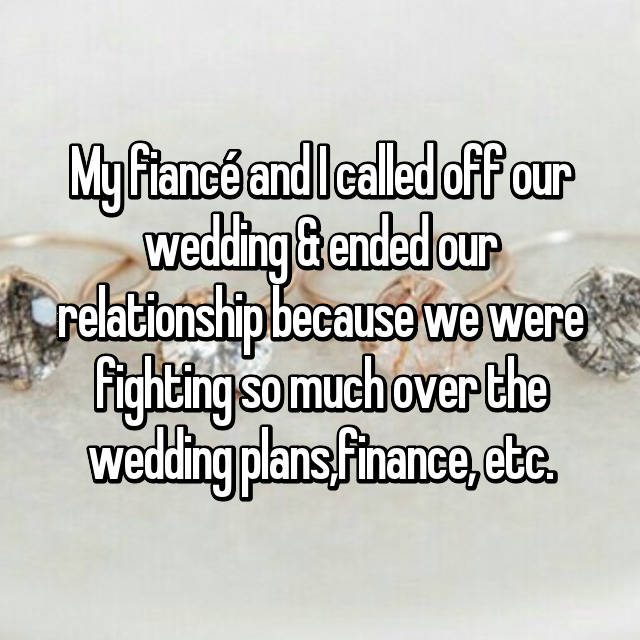 My fiancé and I called off our wedding & ended our relationship because we were fighting so much over the wedding plans,finance, etc.