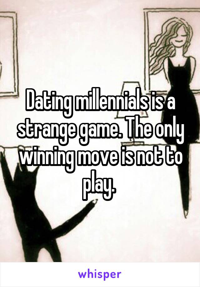 Dating millennials is a strange game. The only winning move is not to play.