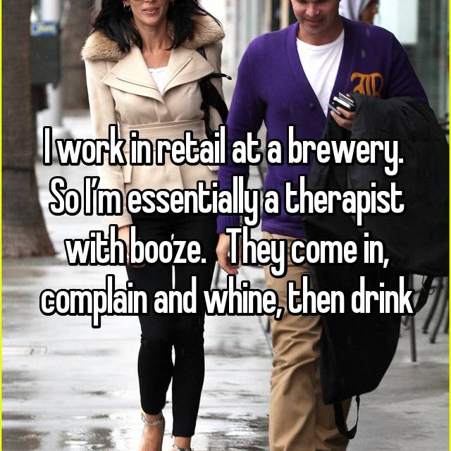 I work in retail at a brewery.  So I'm essentially a therapist with booze.   They come in, complain and whine, then drink