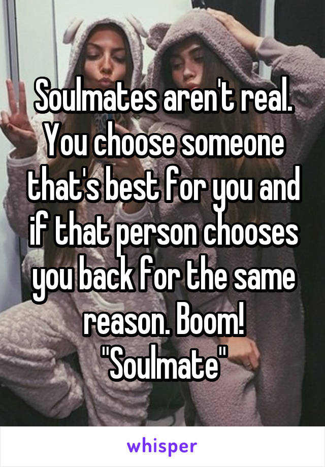 "Soulmates aren't real. You choose someone that's best for you and if that person chooses you back for the same reason. Boom! ""Soulmate"""