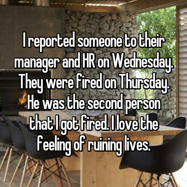 I reported someone to their manager and HR on Wednesday. They were fired on Thursday. He was the second person that I got fired. I love the feeling of ruining lives.