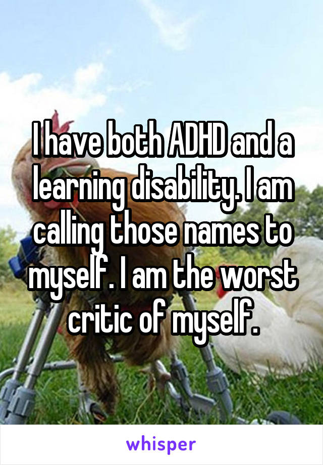 I have both ADHD and a learning disability. I am calling those names to myself. I am the worst critic of myself.