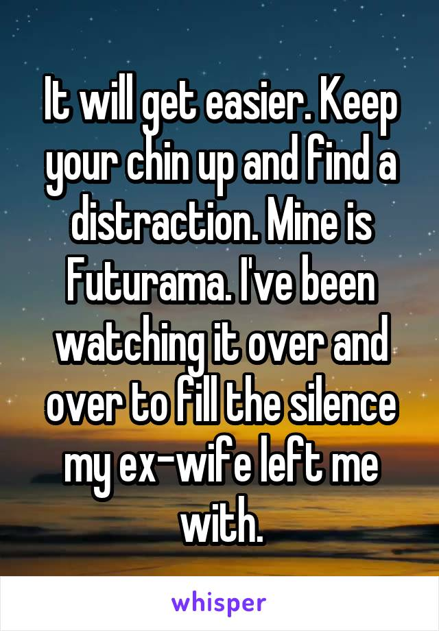 It will get easier. Keep your chin up and find a distraction. Mine is Futurama. I've been watching it over and over to fill the silence my ex-wife left me with.