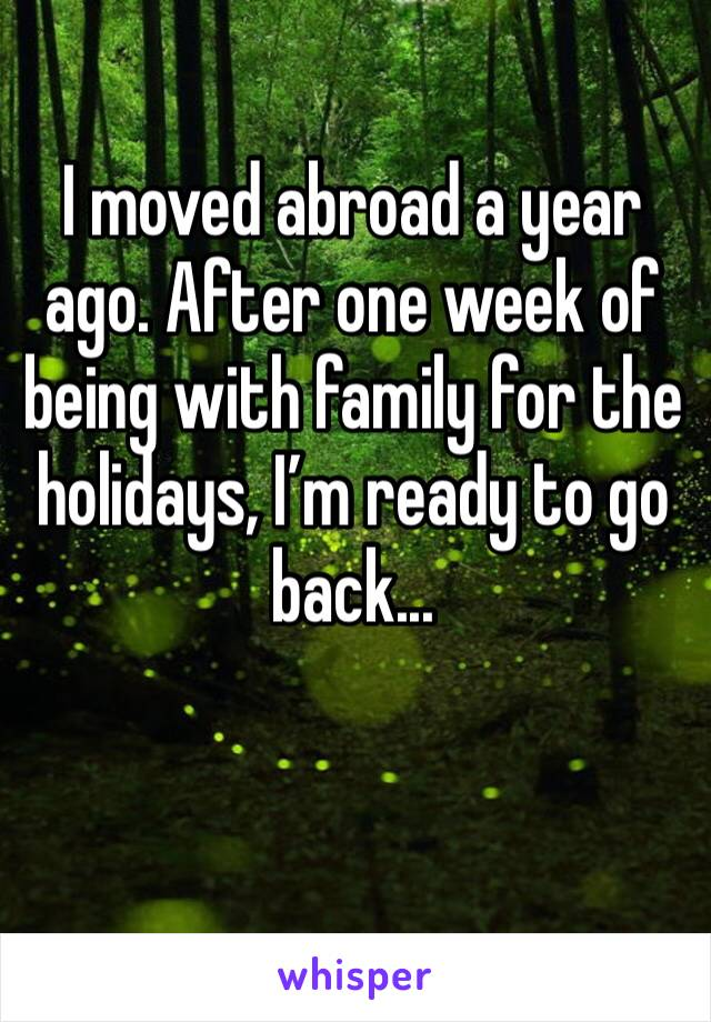 I moved abroad a year ago. After one week of being with family for the holidays, I'm ready to go back...