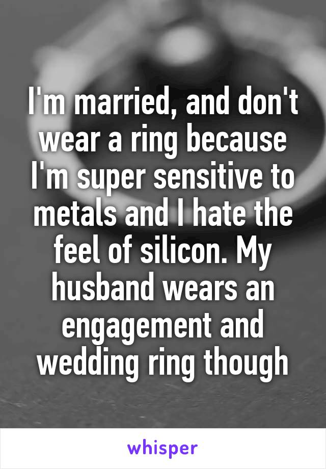 I'm married, and don't wear a ring because I'm super sensitive to metals and I hate the feel of silicon. My husband wears an engagement and wedding ring though