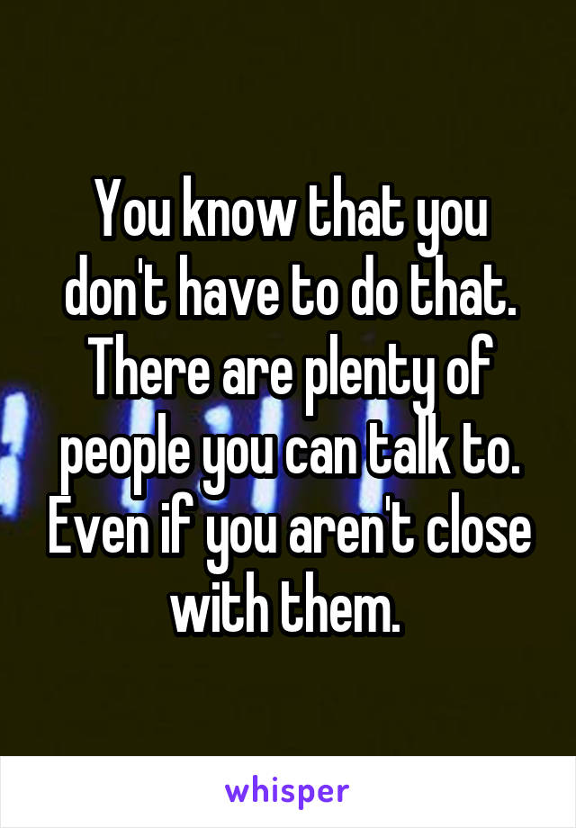 You know that you don't have to do that. There are plenty of people you can talk to. Even if you aren't close with them.