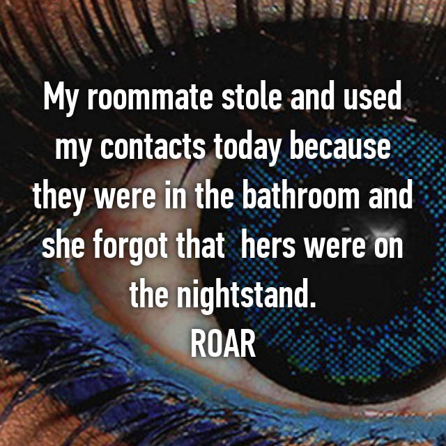 My roommate stole and used my contacts today because they were in the bathroom and she forgot that  hers were on the nightstand. ROAR