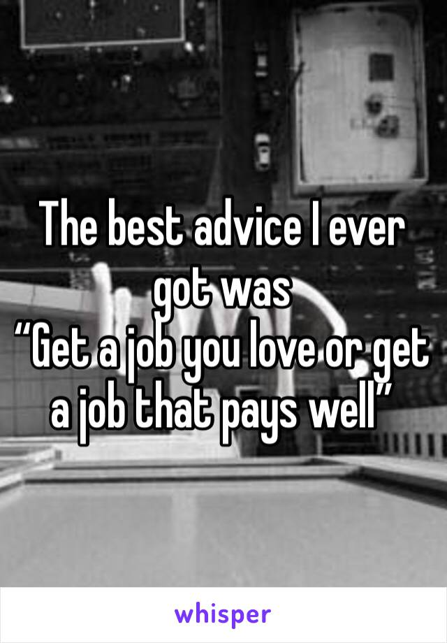 """The best advice I ever got was  """"Get a job you love or get a job that pays well"""""""