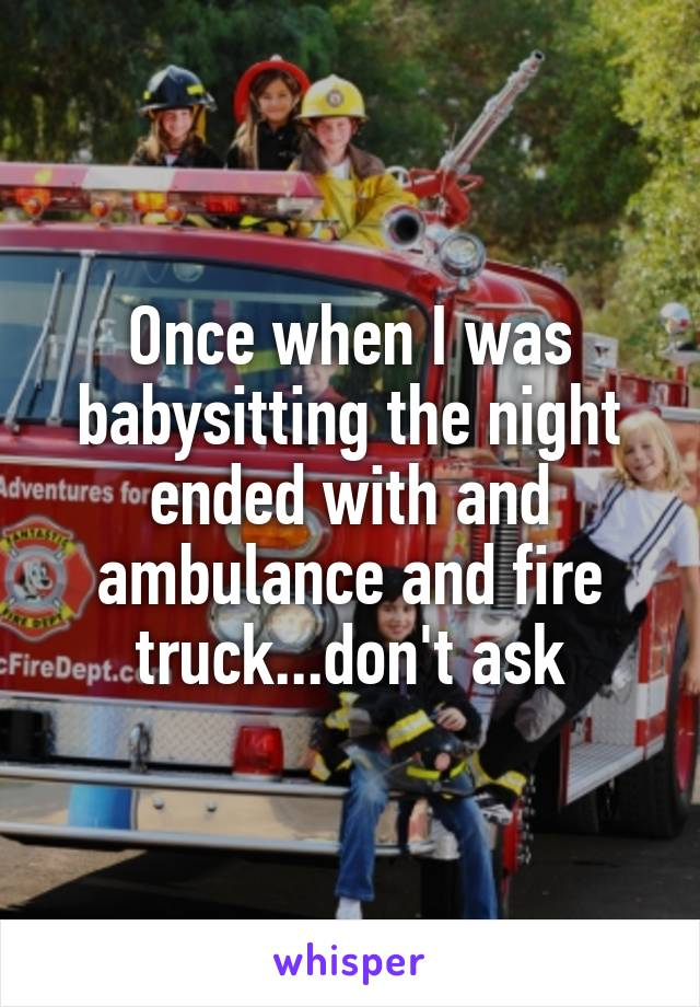 Once when I was babysitting the night ended with and ambulance and fire truck...don't ask