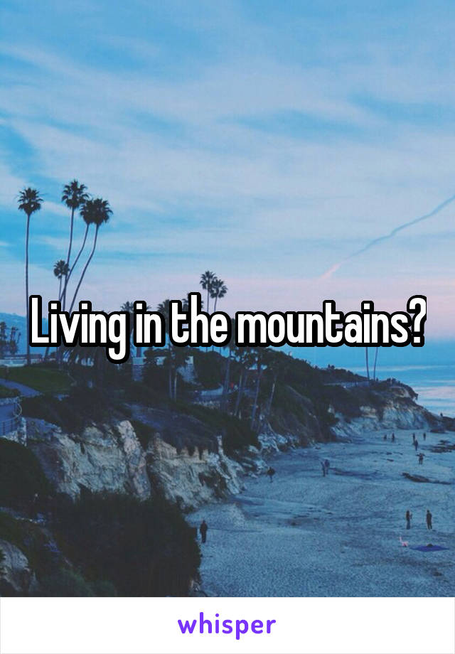 Living in the mountains?