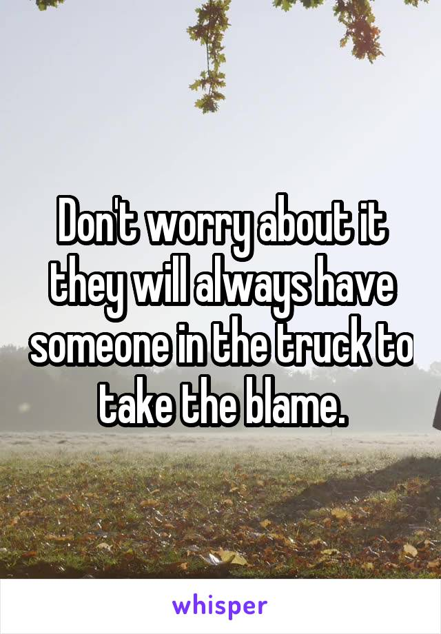 Don't worry about it they will always have someone in the truck to take the blame.