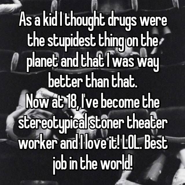 As a kid I thought drugs were the stupidest thing on the planet and that I was way better than that. Now at 18, I've become the stereotypical stoner theater worker and I love it! LOL. Best job in the world!