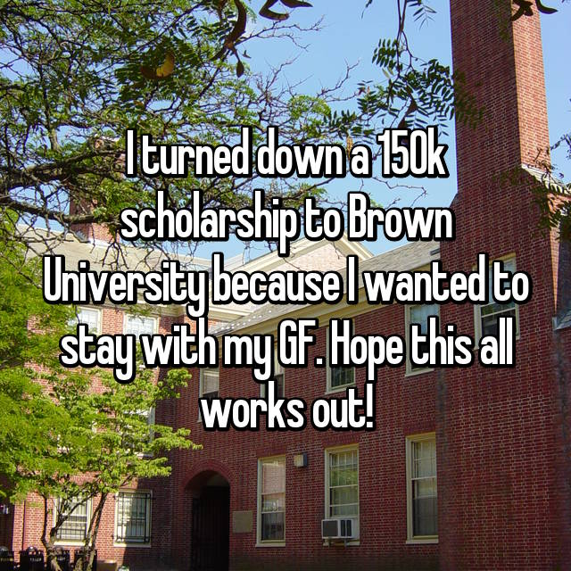 I turned down a 150k scholarship to Brown University because I wanted to stay with my GF. Hope this all works out!