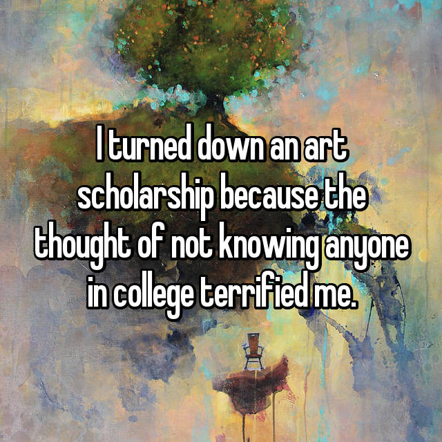 I turned down an art scholarship because the thought of not knowing anyone in college terrified me.
