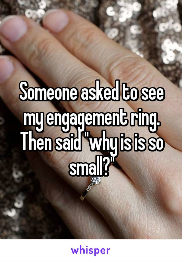 """Someone asked to see my engagement ring. Then said """"why is is so small?"""""""