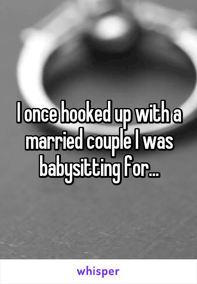 I once hooked up with a married couple I was babysitting for...