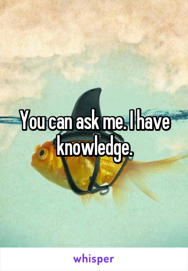 You can ask me. I have knowledge.
