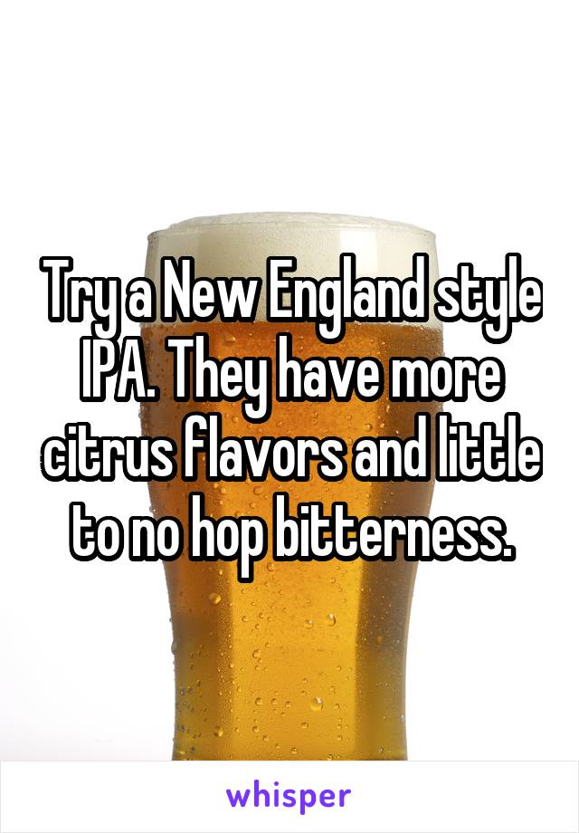 Try a New England style IPA. They have more citrus flavors and little to no hop bitterness.