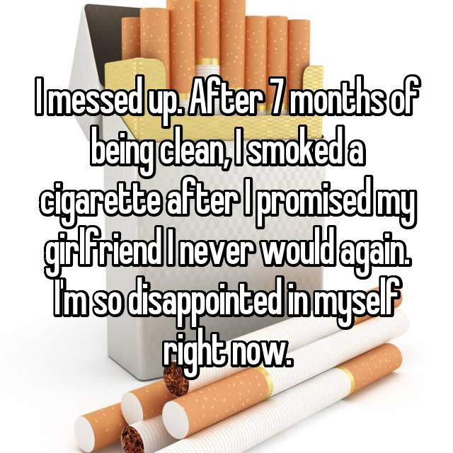 I messed up. After 7 months of being clean, I smoked a cigarette after I promised my girlfriend I never would again. I'm so disappointed in myself right now.