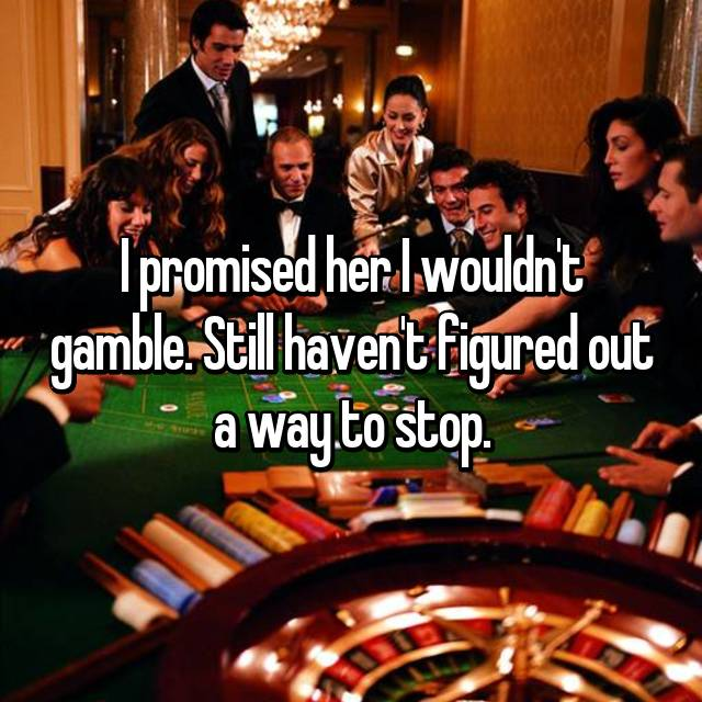 I promised her I wouldn't gamble. Still haven't figured out a way to stop.