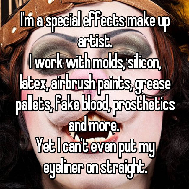 I'm a special effects make up artist. I work with molds, silicon, latex, airbrush paints, grease pallets, fake blood, prosthetics and more.  Yet I can't even put my eyeliner on straight.