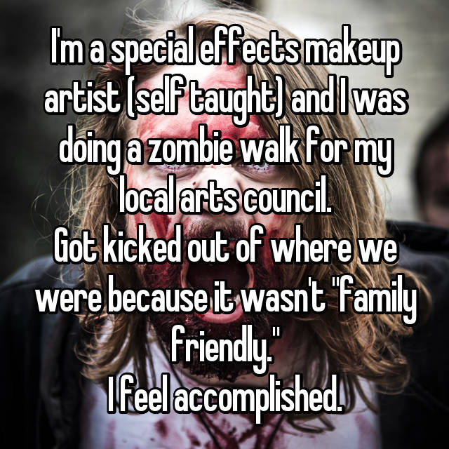 "I'm a special effects makeup artist (self taught) and I was doing a zombie walk for my local arts council. Got kicked out of where we were because it wasn't ""family friendly."" I feel accomplished."