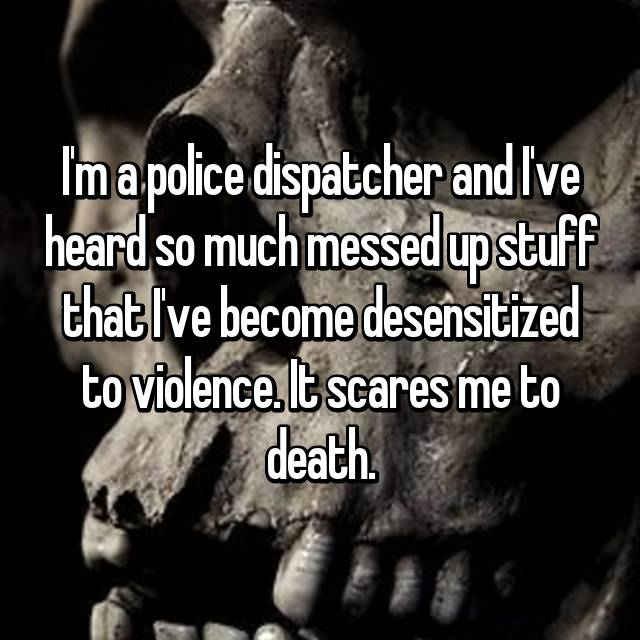 I'm a police dispatcher and I've heard so much messed up stuff that I've become desensitized to violence. It scares me to death.