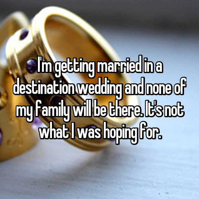 I'm getting married in a destination wedding and none of my family will be there. It's not what I was hoping for.