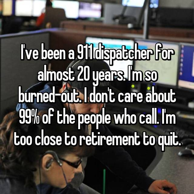 I've been a 911 dispatcher for almost 20 years. I'm so burned-out. I don't care about 99% of the people who call. I'm too close to retirement to quit.