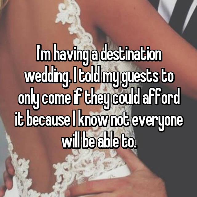 I'm having a destination wedding. I told my guests to only come if they could afford it because I know not everyone will be able to.
