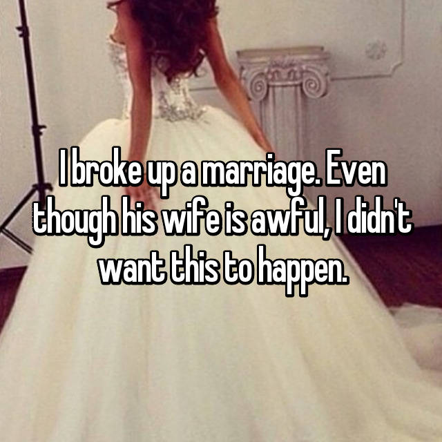 I broke up a marriage. Even though his wife is awful, I didn't want this to happen.