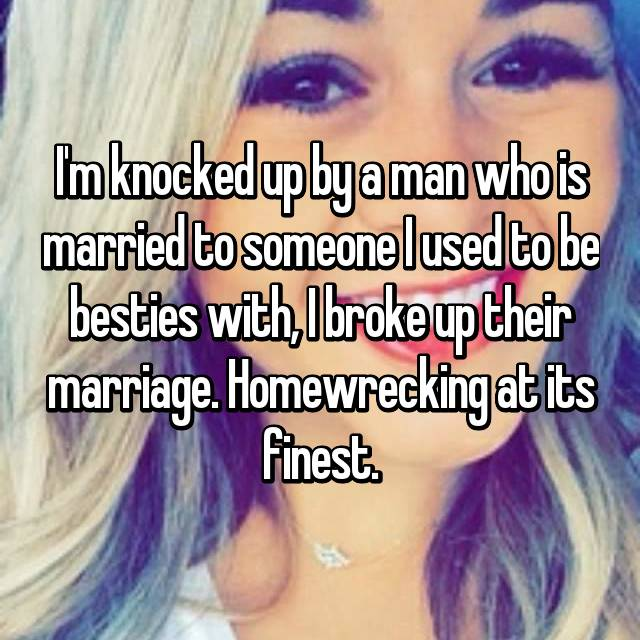 I'm knocked up by a man who is married to someone I used to be besties with, I broke up their marriage. Homewrecking at its finest.