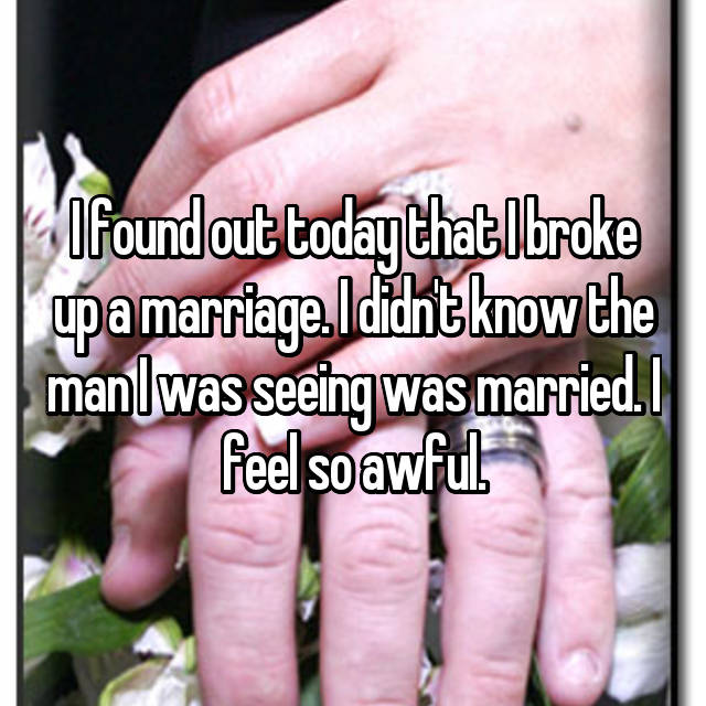 I found out today that I broke up a marriage. I didn't know the man I was seeing was married. I feel so awful.