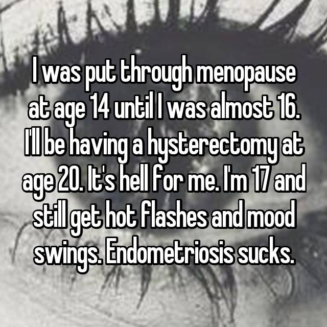 I was put through menopause at age 14 until I was almost 16. I'll be having a hysterectomy at age 20. It's hell for me. I'm 17 and still get hot flashes and mood swings. Endometriosis sucks.