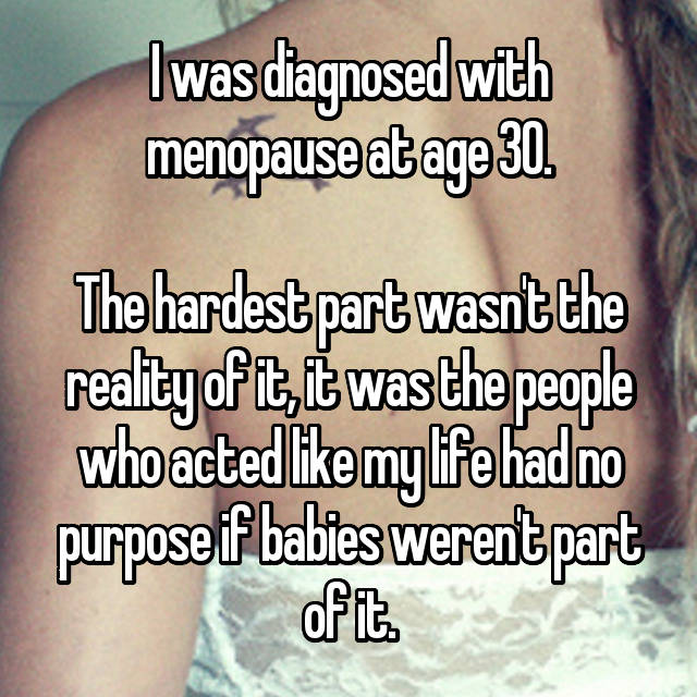 I was diagnosed with menopause at age 30.  The hardest part wasn't the reality of it, it was the people who acted like my life had no purpose if babies weren't part of it.