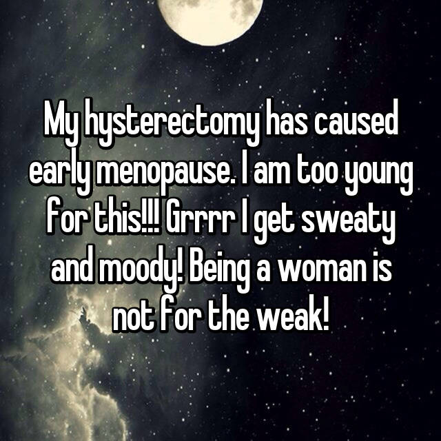 My hysterectomy has caused early menopause. I am too young for this!!! Grrrr I get sweaty and moody! Being a woman is not for the weak!