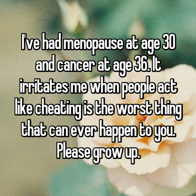 I've had menopause at age 30 and cancer at age 36. It irritates me when people act like cheating is the worst thing that can ever happen to you. Please grow up.