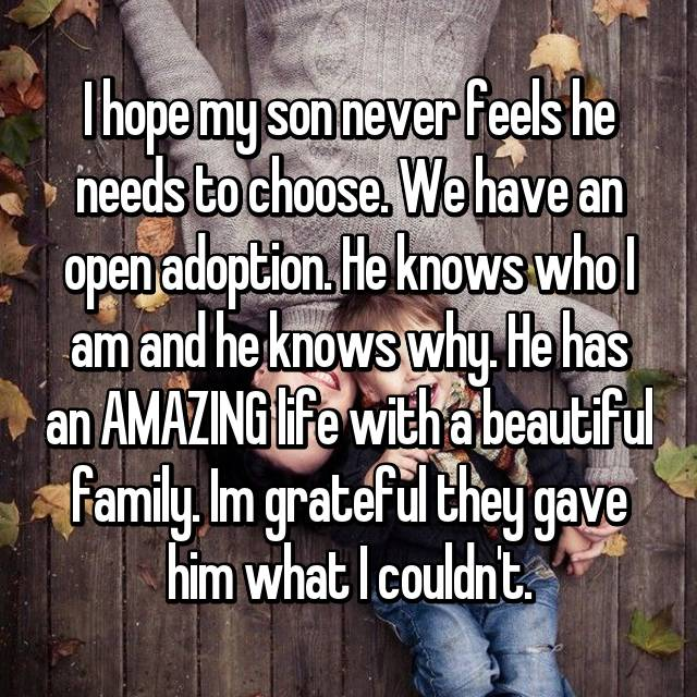 I hope my son never feels he needs to choose. We have an open adoption. He knows who I am and he knows why. He has an AMAZING life with a beautiful family. Im grateful they gave him what I couldn't.