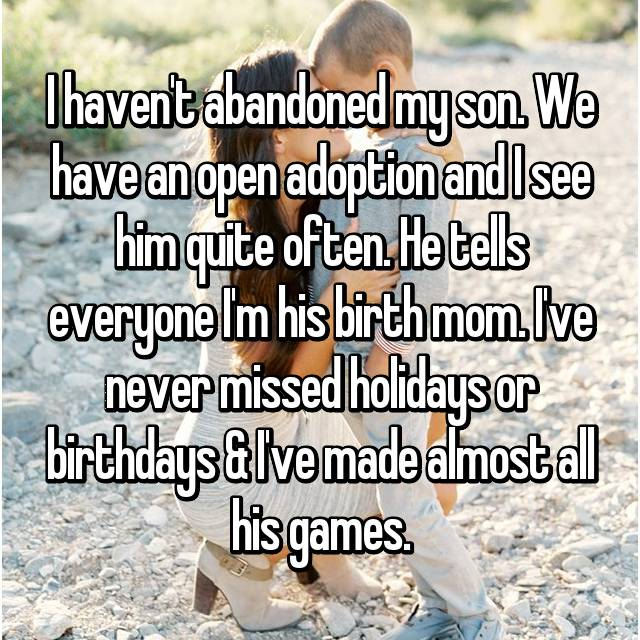 I haven't abandoned my son. We have an open adoption and I see him quite often. He tells everyone I'm his birth mom. I've never missed holidays or birthdays & I've made almost all his games.